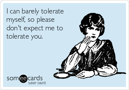 I can barely tolerate myself, so please don't expect me to tolerate you.