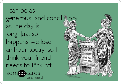 I can be as generous​ and conciliatory as the day is long. Just so happens we lose an hour today, so I think your friend needs to f*ck off.
