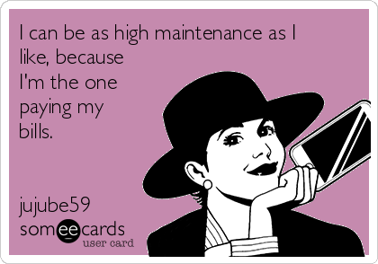 I can be as high maintenance as I like, because I'm the one paying my bills.   jujube59