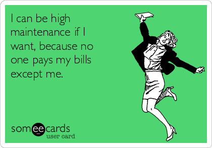 I can be high maintenance if I want, because no one pays my bills except me.