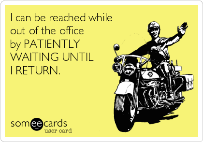 I can be reached while out of the office by PATIENTLY WAITING UNTIL    I RETURN.
