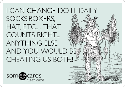 I CAN CHANGE DO IT DAILY SOCKS,BOXERS, HAT, ETC.... THAT COUNTS RIGHT... ANYTHING ELSE AND YOU WOULD BE CHEATING US BOTH!