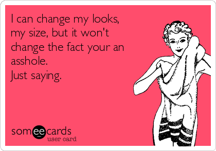 I can change my looks, my size, but it won't change the fact your an asshole. Just saying.
