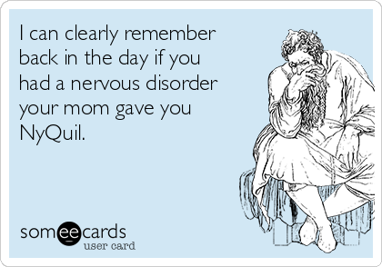 I can clearly remember back in the day if you had a nervous disorder your mom gave you NyQuil.
