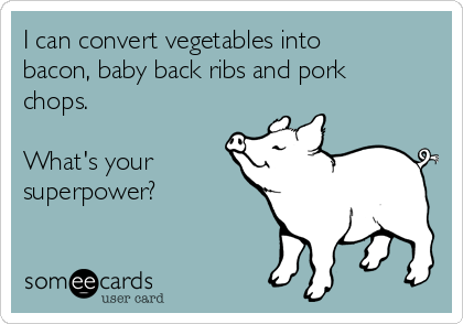 I can convert vegetables into bacon, baby back ribs and pork chops.  What's your superpower?