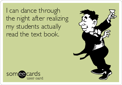 I can dance through the night after realizing my students actually read the text book.