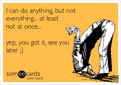 I can do anything, but not everything... at least not at once...   yep, you got it, see you later ;)