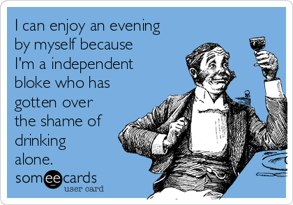 I can enjoy an evening by myself because I'm a independent bloke who has gotten over the shame of drinking alone.