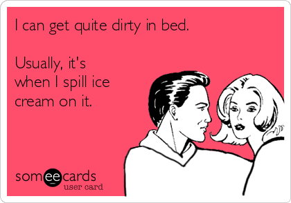 I can get quite dirty in bed.   Usually, it's when I spill ice cream on it.