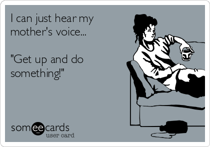 """I can just hear my  mother's voice...   """"Get up and do something!"""""""