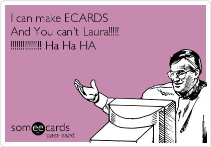 I can make ECARDS And You can't Laura!!!!! !!!!!!!!!!!!!!! Ha Ha HA