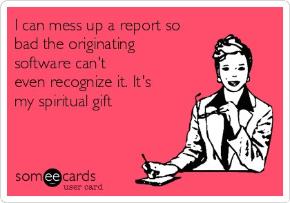 I can mess up a report so bad the originating software can't even recognize it. It's my spiritual gift