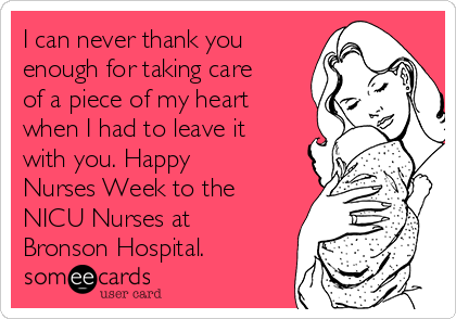 I can never thank you enough for taking care of a piece of my heart when I had to leave it with you. Happy Nurses Week to the NICU Nurses at Bronson Hospital.