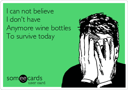 I can not believe I don't have  Anymore wine bottles To survive today