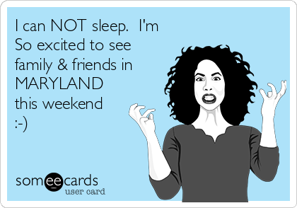 I can NOT sleep.  I'm So excited to see family & friends in  MARYLAND this weekend :-)