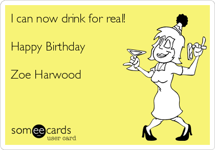 I can now drink for real!  Happy Birthday   Zoe Harwood