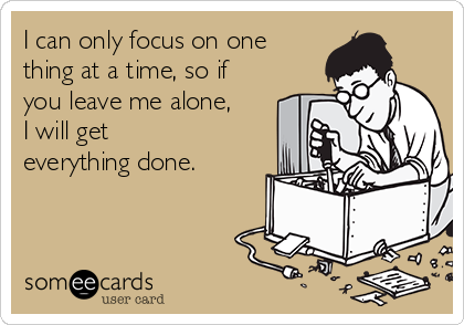 I can only focus on one thing at a time, so if you leave me alone, I will get everything done.