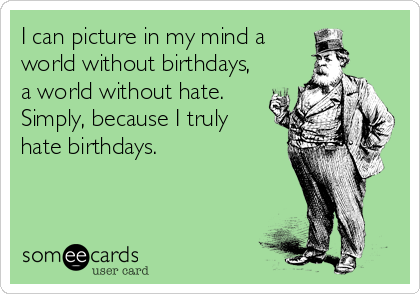 I can picture in my mind a world without birthdays, a world without hate. Simply, because I truly hate birthdays.