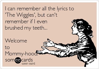 I can remember all the lyrics to 'The Wiggles', but can't remember if I even brushed my teeth...  Welcome to Mommy-hood!