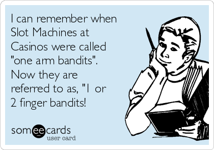 """I can remember when Slot Machines at Casinos were called """"one arm bandits"""".  Now they are referred to as, """"1 or 2 finger bandits!"""