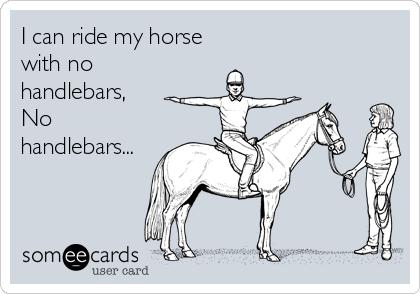 I can ride my horse with no handlebars, No handlebars...