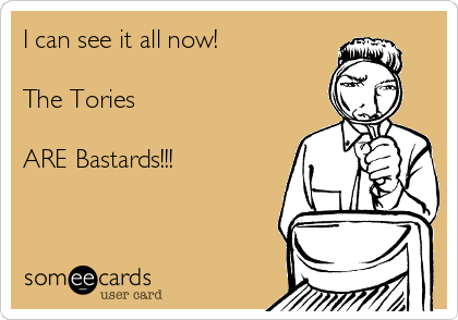 I can see it all now!  The Tories   ARE Bastards!!!