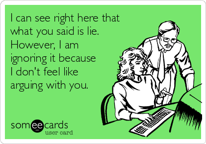 I can see right here that what you said is lie. However, I am ignoring it because I don't feel like arguing with you.