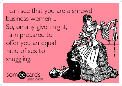 I can see that you are a shrewd business women....  So, on any given night, I am prepared to offer you an equal ratio of sex to snuggling.