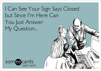 I Can See Your Sign Says Closed but Since I'm Here Can You Just Answer My Question...