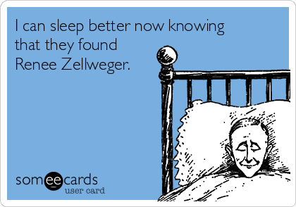 I can sleep better now knowing that they found Renee Zellweger.