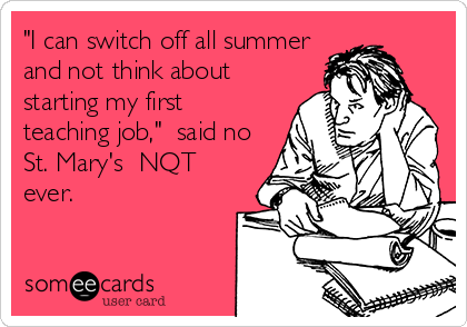 """""""I can switch off all summer and not think about starting my first teaching job,""""  said no St. Mary's  NQT ever."""