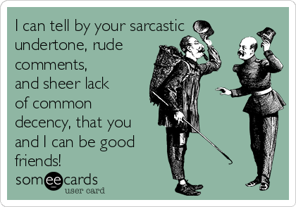 I can tell by your sarcastic undertone, rude comments, and sheer lack of common decency, that you and I can be good friends!