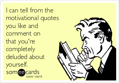 I can tell from the motivational quotes you like and comment on that you're completely deluded about yourself.