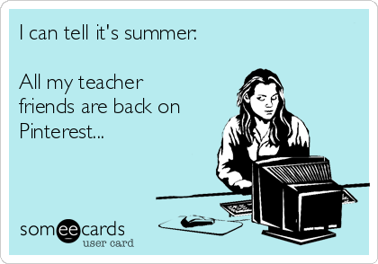 I can tell it's summer:  All my teacher friends are back on Pinterest...