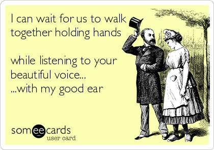 I can wait for us to walk together holding hands  while listening to your beautiful voice... ...with my good ear