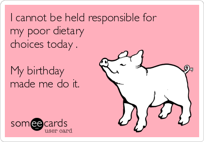 I cannot be held responsible for my poor dietary choices today .   My birthday made me do it.
