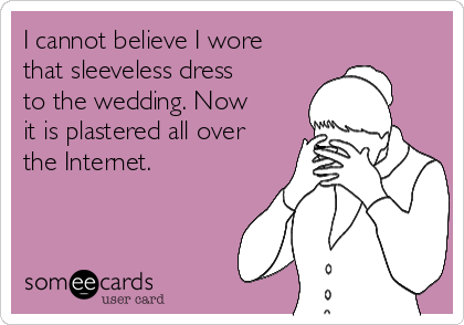 I cannot believe I wore that sleeveless dress to the wedding. Now it is plastered all over the Internet.