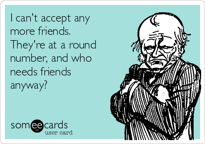 I can't accept any more friends. They're at a round number, and who needs friends anyway?