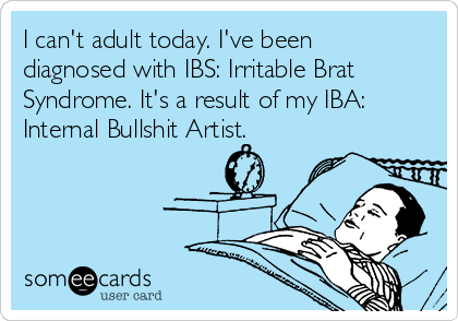 I can't adult today. I've been diagnosed with IBS: Irritable Brat Syndrome. It's a result of my IBA: Internal Bullshit Artist.
