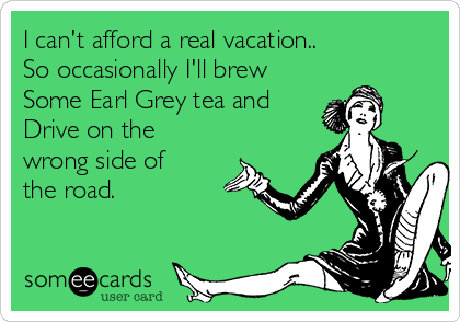 I can't afford a real vacation.. So occasionally I'll brew Some Earl Grey tea and Drive on the wrong side of the road.