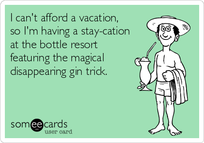 I can't afford a vacation, so I'm having a stay-cation at the bottle resort featuring the magical disappearing gin trick.