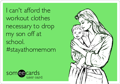 I can't afford the workout clothes necessary to drop my son off at school. #stayathomemom