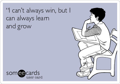 """I can't always win, but I can always learn and grow"