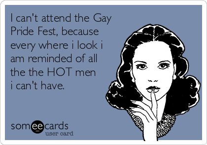 I can't attend the Gay Pride Fest, because every where i look i am reminded of all the the HOT men i can't have.
