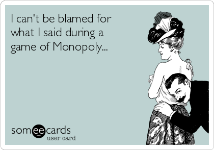 I can't be blamed for what I said during a game of Monopoly...