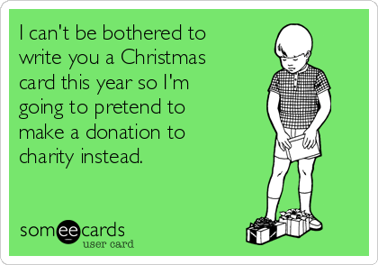 I can't be bothered to write you a Christmas card this year so I'm going to pretend to make a donation to charity instead.