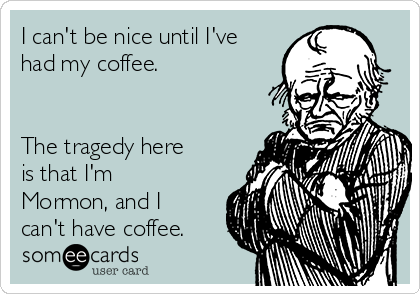I can't be nice until I've had my coffee.    The tragedy here is that I'm Mormon, and I can't have coffee.