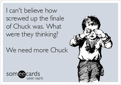 I can't believe how screwed up the finale of Chuck was. What were they thinking?  We need more Chuck