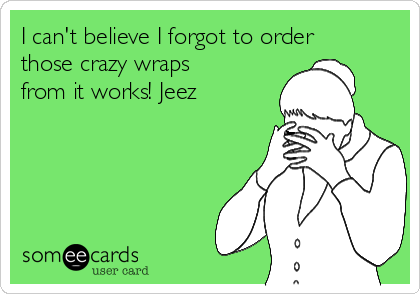 I can't believe I forgot to order those crazy wraps from it works! Jeez