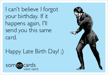 I can't believe I forgot your birthday. If it happens again, I'll send you this same card.  Happy Late Birth Day! ;)